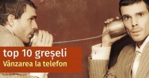 Tehnici de vanzare prin telefon – top 10 greseli