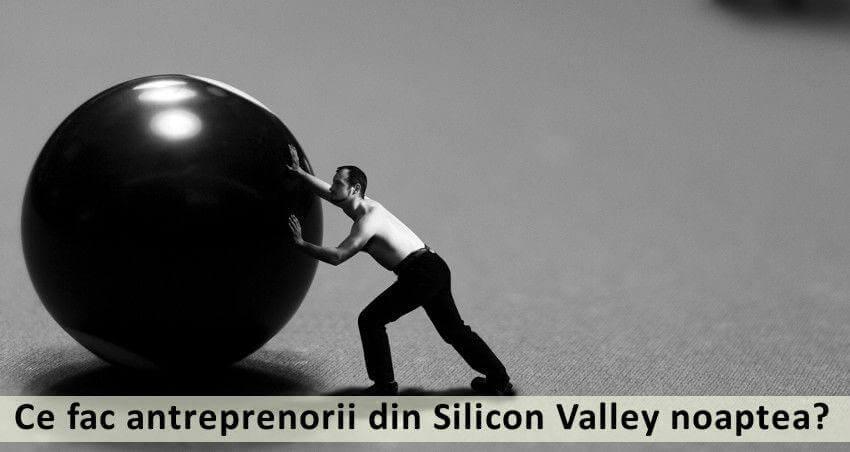 Ce fac antreprenorii din siicon valey noaptea